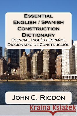 Essential English / Spanish Construction Dictionary: Esencial Ingles / Espanol Diccionario de Construccion John C. Rigdon 9781534931688