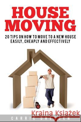 House Moving: 20 Hacks for a Stress-Free House Move (Decluttering, Open House Cleaning, Minimalism Packing, Moving Houses, Moving in Carrie Dresden 9781534947399