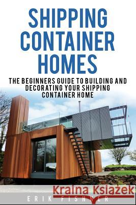 Shipping Container Homes: The Beginners Guide to Building and Decorating Tiny Homes (with DIY Projects for Shipping Container Houses and Tiny Ho Erik Fishner 9781534949249