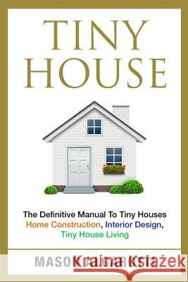 Tiny House: The Definitive Manual to Tiny Houses: Home Construction, Interior Design, Tiny House Living Mason Algarotti 9781534983366