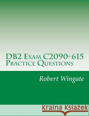 DB2 Exam C2090-615 Practice Questions Robert Wingate 9781535028349 Createspace Independent Publishing Platform