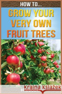 How to Grow Your Very Own Fruit Trees: Quick Start Guide Htebooks 9781535031530