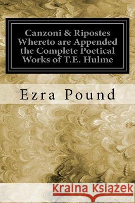 Canzoni & Ripostes Whereto Are Appended the Complete Poetical Works of T.E. Hulme Ezra Pound 9781535048835