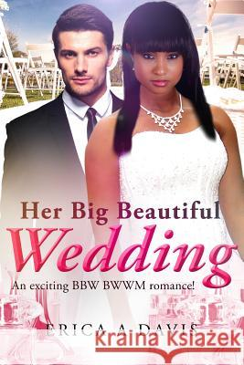 Her Big Beautiful Wedding: A Billionaire Bwwm Marriage and Pregnancy Romance Erica a. Davis 9781535050777 Createspace Independent Publishing Platform