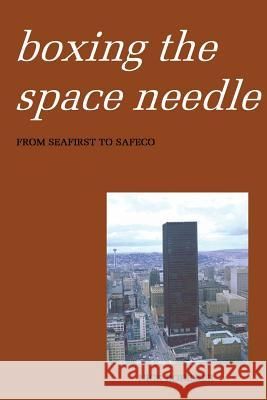 Boxing the Space Needle: A History of the Seattle-First National Bank Building Nick Bodemer 9781535074841