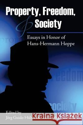 Property, Freedom, and Society: Essays in Honor of Hans-Hermann Hoppe Jorg Guido Hulsmann Stephan Kinsella 9781535150682