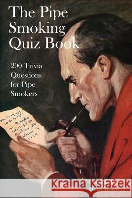 The Pipe Smoking Quiz Book: 200 Trivia Questions for Pipe Smokers Hugh Morrison 9781535180825