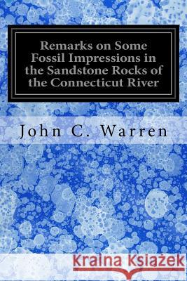 Remarks on Some Fossil Impressions in the Sandstone Rocks of the Connecticut River John C. Warren 9781535198202