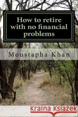How to retire with no financial problems Moustapha Khan 9781535202015