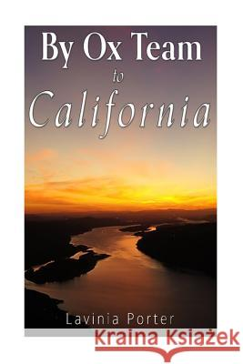 By Ox Team to California: A Narrative of Crossing the Plains in 1860 Lavinia Porter 9781535206037