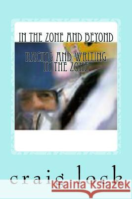 In the Zone and Beyond: Racing and Writing in the Zone Craig G. Lock 9781535226707