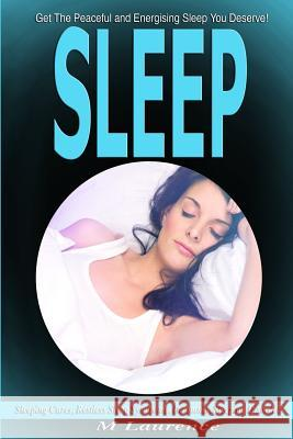 Sleep: Get the Peaceful and Energising Sleep You Deserve, Sleeping Cures, Restless Sleep Syndrome, Insomnia, Sleeping Disorde M. Laurence 9781535252690