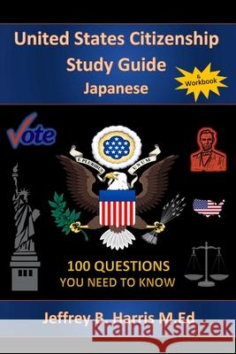 U.S. Citizenship Study Guide - Japanese: 100 Questions You Need to Know Jeffrey B. Harris 9781535281430