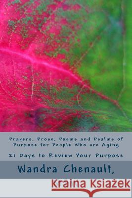 Prayers, Prose, Poems and Psalms of Purpose for People Who Are Aging: 21 Days to Review and Rediscover Your Purpose Wandra Najat Chenaul 9781535322874