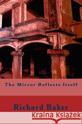 The Mirror Reflects Itself Richard Baker 9781535324397