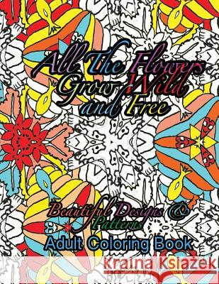 All the Flowers Grow Wild & Free Beautiful Designs & Patterns Adult Coloring Boo Peaceful Mind Adult Coloring Books 9781535390972