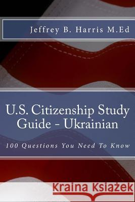 U.S. Citizenship Study Guide - Ukrainian: 100 Questions You Need to Know Jeffrey B. Harris 9781535402965