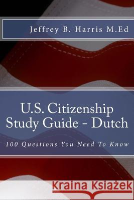 U.S. Citizenship Study Guide - Dutch: 100 Questions You Need to Know Jeffrey B. Harris 9781535403368