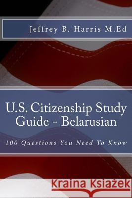 U.S. Citizenship Study Guide - Belarusian: 100 Questions You Need to Know Jeffrey B. Harris 9781535403641