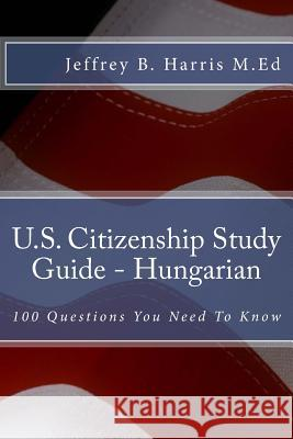 U.S. Citizenship Study Guide - Hungarian: 100 Questions You Need to Know Jeffrey B. Harris 9781535405935