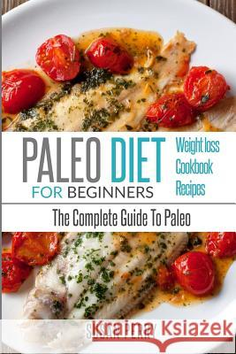 Paleo for Beginners: Paleo Diet - The Complete Guide to Paleo - Paleo Cookbook, Paleo Recipes, Paleo Weight Loss Susan Perry 9781535412988