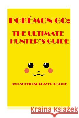 Pokemon Go: The Ultimate Hunter's Guide 2016: An Unofficial Player's Guide The Pokehunter3912-01 9781535461788
