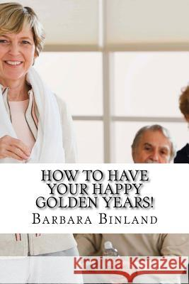 How to Have Your Happy Golden Years!: A Self-Help Guide for Golden Oldies.... MS Barbara Binland 9781535462006