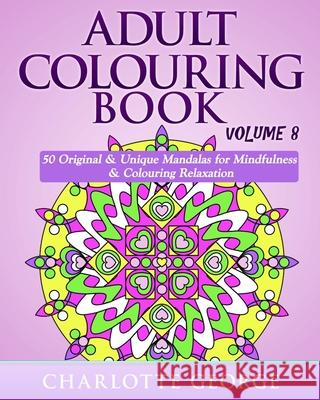 Adult Colouring Book - Volume 8: Original & Unique Mandalas for Mindfulness & Colouring Relaxation Charlotte George 9781535467070