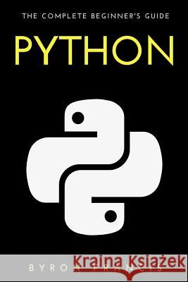 Python: The Complete Beginner's Guide Byron Francis 9781535483834