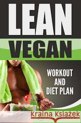 Lean Vegan: Work Out and Diet Plan: 25+ Healthy Vegan Recipes for Weight Loss, Boundless Energy & a Lean Body Live Nutritive 9781535494557
