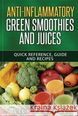 Anti-Inflammatory Green Smoothies and Juices: Quick Reference, Guide and Recipes Lily Penrose 9781535496414