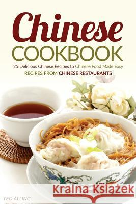 Chinese Cookbook - 25 Delicious Chinese Recipes to Chinese Food Made Easy: Recipes from Chinese Restaurants Ted Alling 9781535509558