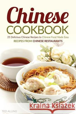Chinese Cookbook - 25 Delicious Chinese Recipes to Chinese Food Made Easy: Recipes from Chinese Restaurants Ted Alling 9781535509565