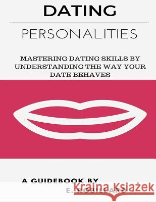 Dating Personalities: Mastering Dating Skills by Understanding the Way Your Date Behaves E. Robillard 9781535527354