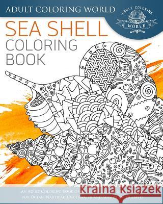 Sea Shell Coloring Book: An Adult Coloring Book of 40 Zentangle Sea Shell Designs for Ocean, Nautical, Underwater and Seaside Enthusiasts Adult Coloring World 9781535537681