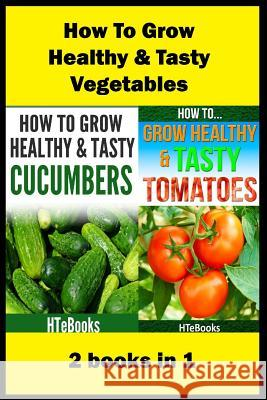 How to Grow Healthy & Tasty Vegetables: 2 Books in 1 Tomatoes, Cucumbers Htebooks 9781535540438