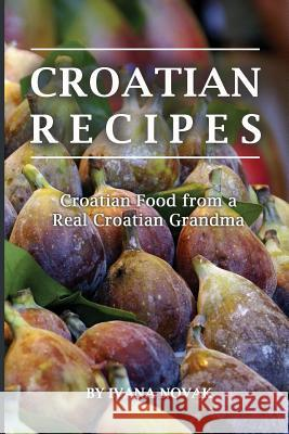 Croatian Recipes: Croatian Food from a Real Croatian Grandma: Real Croatian Cuisine (Croatian Recipes, Croatian Food, Croatian Cookbook) Ivana Novak 9781535573641 Createspace Independent Publishing Platform