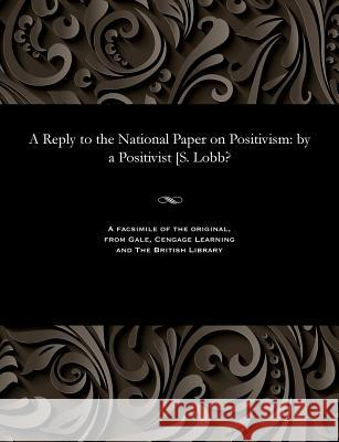 A Reply to the National Paper on Positivism: By a Positivist [s. Lobb? A Positivisit   9781535800310 Gale and the British Library