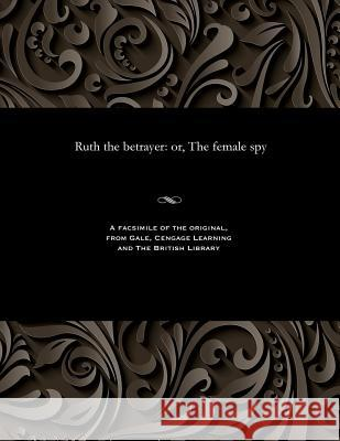 Ruth the Betrayer: Or, the Female Spy Edward Ellis 9781535810722