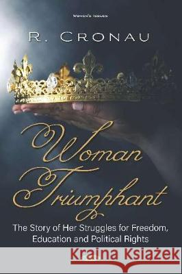 Woman Triumphant: The Story of Her Struggles for Freedom, Education and Political Rights R. Cronau   9781536171587