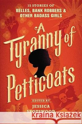 A Tyranny of Petticoats: 15 Stories of Belles, Bank Robbers & Other Badass Girls Jessica Spotswood 9781536200256