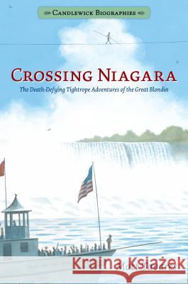 Crossing Niagara: Candlewick Biographies: The Death-Defying Tightrope Adventures of the Great Blondin Matt Tavares Matt Tavares 9781536203424