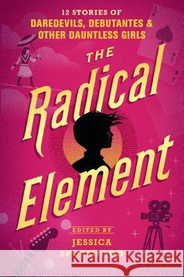 The Radical Element: 12 Stories of Daredevils, Debutantes & Other Dauntless Girls Jessica Spotswood 9781536208665