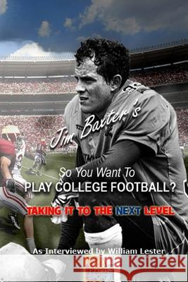 So You Want to Play College Football?: Taking It to the Next Level Jim Baxter William Lester 9781536853438