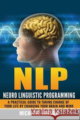 Nlp: Neuro Linguistic Programming-A Practical Guide to Taking Charge of Your Lif Michelle Janson 9781536875836