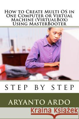 Step by Step How to Create Multi Operating Systems (OS) in One Computer or Virtu Aryanto Ardo 9781536881820
