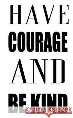 Have Courage and Be Kind Mind Notebook 9781537010984