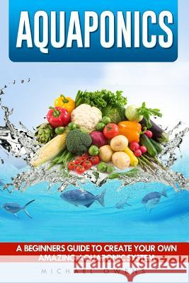 Aquaponics: A Beginner's Guide to Create Your Own Amazing Aquaponic System Michael Owens 9781537034225