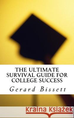 The Ultimate Survival Guide for College Success MR Gerard Bissett 9781537064208