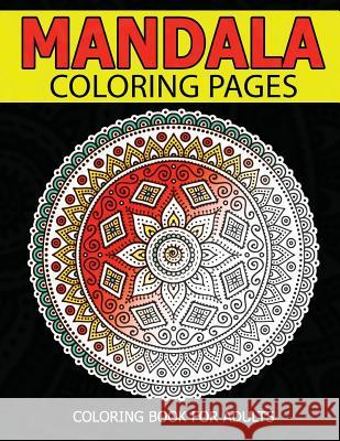 Mandala Coloring Pages: Master Mandala Adult Coloring Book Inspire Creativity, Reduce Stress, and Bring Balance with Mandala Coloring Pages Christ E. Perez 9781537073972